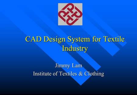 CAD Design System for Textile Industry Jimmy Lam Institute of Textiles & Clothing.