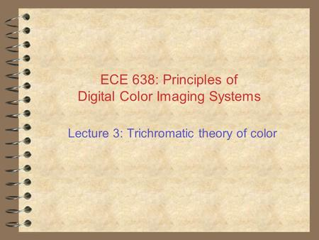 ECE 638: Principles of Digital Color Imaging Systems Lecture 3: Trichromatic theory of color.
