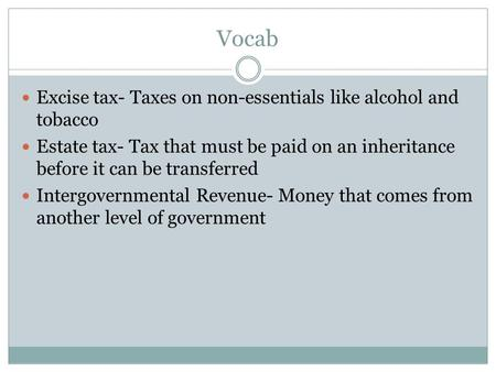 Vocab Excise tax- Taxes on non-essentials like alcohol and tobacco Estate tax- Tax that must be paid on an inheritance before it can be transferred Intergovernmental.