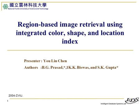 Intelligent Database Systems Lab 國立雲林科技大學 National Yunlin University of Science and Technology 1 Region-based image retrieval using integrated color, shape,