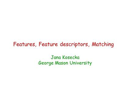 Features, Feature descriptors, Matching Jana Kosecka George Mason University.