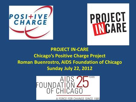 PROJECT IN-CARE Chicago's Positive Charge Project Roman Buenrostro, AIDS Foundation of Chicago Sunday July 22, 2012.