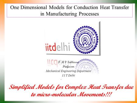 One Dimensional Models for Conduction Heat Transfer in Manufacturing Processes P M V Subbarao Professor Mechanical Engineering Department I I T Delhi.