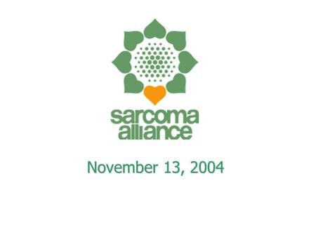 November 13, 2004. Our Humble Beginnings Wendy Sommers - The Sarcoma Foundation Wendy Sommers - The Sarcoma Foundation Suzanne Leider - The Sarcoma Alliance.