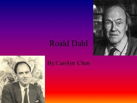 Roald Dahl By:Carolyn Chen Childhood Roald Dahl was born at 32 Fairwater Road in Llandaff,South Wales. He was born on Sep.13, 1916. His parents were.