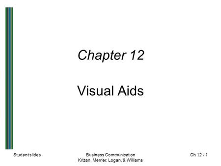 Student slidesBusiness Communication Krizan, Merrier, Logan, & Williams Ch 12 - 1 Chapter 12 Visual Aids.