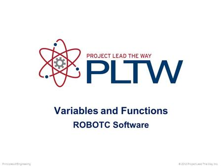 Variables and Functions ROBOTC Software © 2012 Project Lead The Way, Inc.Principles of Engineering.