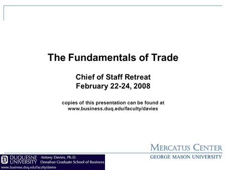 The Fundamentals of Trade Chief of Staff Retreat February 22-24, 2008 copies of this presentation can be found at www.business.duq.edu/faculty/davies.