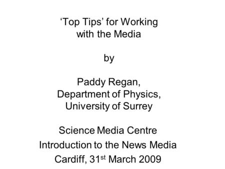 'Top Tips' for Working with the Media by Paddy Regan, Department of Physics, University of Surrey Science Media Centre Introduction to the News Media Cardiff,