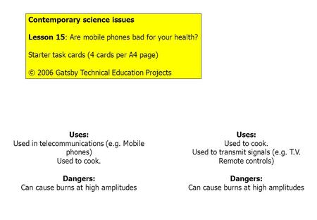 Contemporary science issues Lesson 15: Are mobile phones bad for your health? Starter task cards (4 cards per A4 page) © 2006 Gatsby Technical Education.