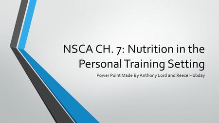 NSCA CH. 7: Nutrition in the Personal Training Setting Power Point Made By Anthony Lord and Reece Hobday.