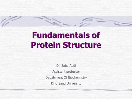 Fundamentals of Protein Structure Dr. Saba Abdi Assistant professor Depatrment Of Biochemistry King Saud University.