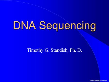 ©1999 Timothy G. Standish DNA Sequencing Timothy G. Standish, Ph. D.