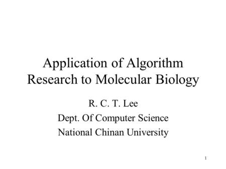 1 Application of Algorithm Research to Molecular Biology R. C. T. Lee Dept. Of Computer Science National Chinan University.