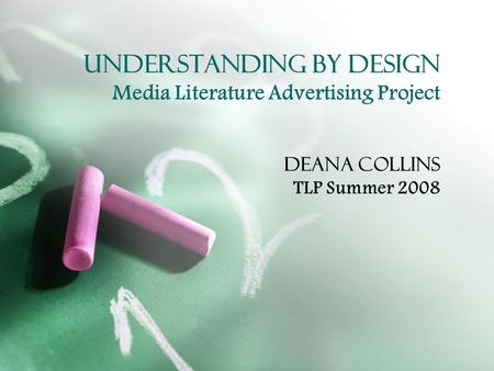 Understanding by Design Media Literature Advertising Project Deana Collins TLP Summer 2008.