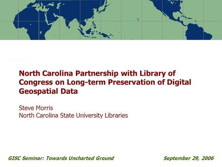 GISC Seminar: Towards Uncharted GroundSeptember 29, 2006 North Carolina Partnership with Library of Congress on Long-term Preservation of Digital Geospatial.