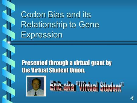 Codon Bias and its Relationship to Gene Expression Presented through a virtual grant by the Virtual Student Union.