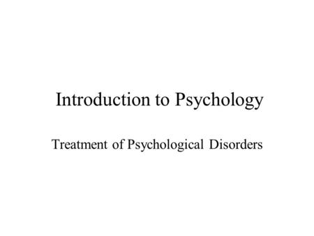 Introduction to Psychology Treatment of Psychological Disorders.