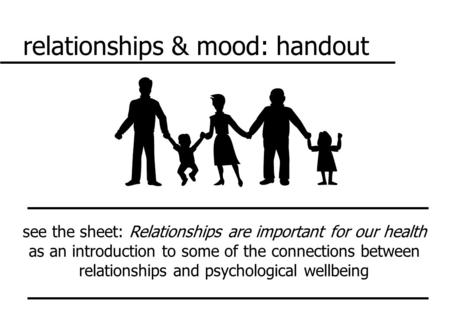 Relationships & mood: handout see the sheet: Relationships are important for our health as an introduction to some of the connections between relationships.