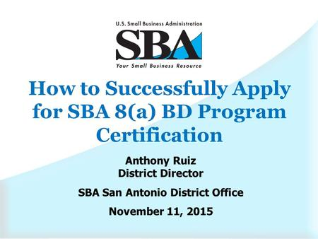 How to Successfully Apply for SBA 8(a) BD Program Certification Anthony Ruiz District Director SBA San Antonio District Office November 11, 2015.