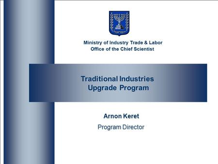 Ministry of Industry Trade & Labor Office of the Chief Scientist Traditional Industries Upgrade Program Arnon Keret Program Director Ministry of Industry.