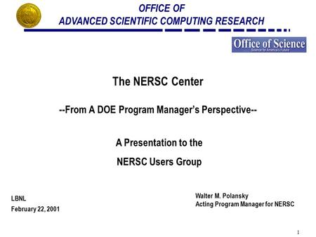 1 OFFICE OF ADVANCED SCIENTIFIC COMPUTING RESEARCH The NERSC Center --From A DOE Program Manager's Perspective-- A Presentation to the NERSC Users Group.