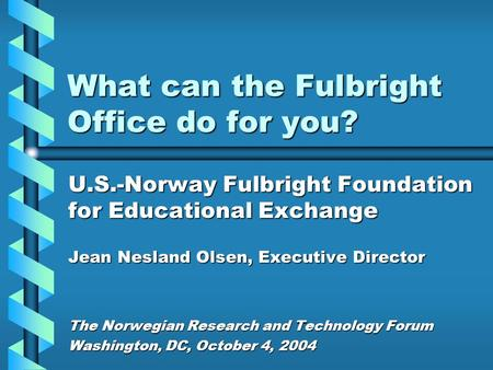 What can the Fulbright Office do for you? U.S.-Norway Fulbright Foundation for Educational Exchange Jean Nesland Olsen, Executive Director The Norwegian.