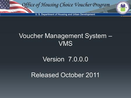 Office of Housing Choice Voucher Program Voucher Management System – VMS Version 7.0.0.0 Released October 2011.