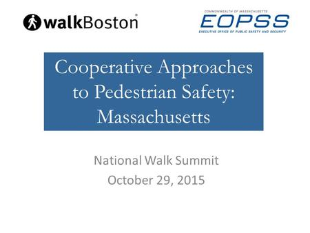 National Walk Summit October 29, 2015 Cooperative Approaches to Pedestrian Safety: Massachusetts.