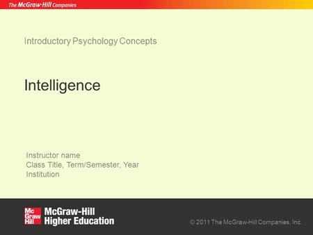 © 2011 The McGraw-Hill Companies, Inc. Instructor name Class Title, Term/Semester, Year Institution Intelligence Introductory Psychology Concepts.