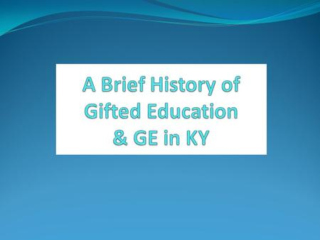 A Brief History of Gifted Education & GE in KY