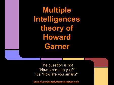 Multiple Intelligences theory of Howard Garner The question is not How smart are you? it's How are you smart? SchoolCounselingByHeart.wordpress.com.