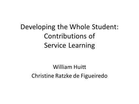 Developing the Whole Student: Contributions of Service Learning William Huitt Christine Ratzke de Figueiredo.