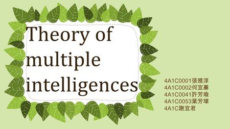 Theory of multiple intelligences 4A1C0001 張雅淳 4A1C0002 何宜蓁 4A1C0041 許芳瑜 4A1C0053 葉芳瑋 4A1C 謝宜君.
