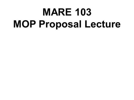 MARE 103 MOP Proposal Lecture. A proposal is a plan for a project. In science and industry, it generally is written in such a way as to convince an employer.