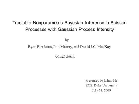 Tractable Nonparametric Bayesian Inference in Poisson Processes with Gaussian Process Intensity Ryan P. Adams, Iain Murray, and David J.C. MacKay (ICML.