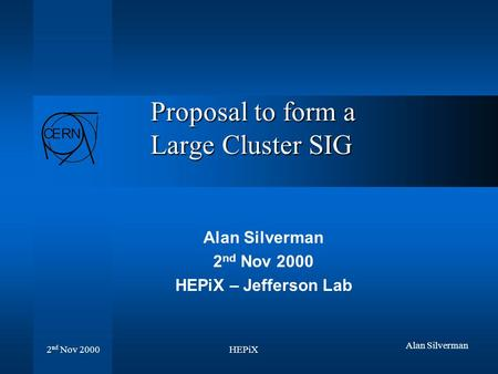 HEPiX 2 nd Nov 2000 Alan Silverman Proposal to form a Large Cluster SIG Alan Silverman 2 nd Nov 2000 HEPiX – Jefferson Lab.