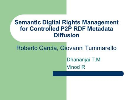 Semantic Digital Rights Management for Controlled P2P RDF Metadata Diffusion Roberto García, Giovanni Tummarello Dhananjai T.M Vinod R.