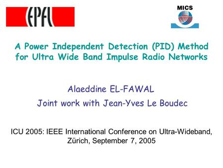 A Power Independent Detection (PID) Method for Ultra Wide Band Impulse Radio Networks Alaeddine EL-FAWAL Joint work with Jean-Yves Le Boudec ICU 2005: