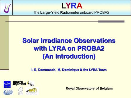 Solar Irradiance Observations with LYRA on PROBA2 (An Introduction) I. E. Dammasch, M. Dominique & the LYRA Team Royal Observatory of Belgium LYRA the.
