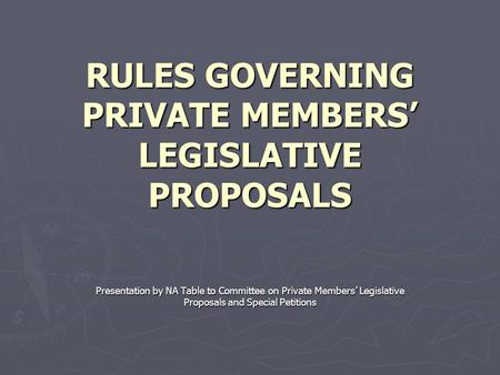 RULES GOVERNING PRIVATE MEMBERS' LEGISLATIVE PROPOSALS Presentation by NA Table to Committee on Private Members' Legislative Proposals and Special Petitions.