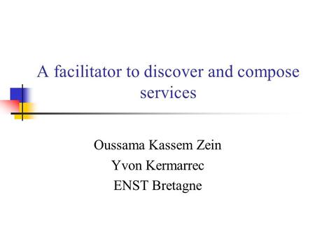 A facilitator to discover and compose services Oussama Kassem Zein Yvon Kermarrec ENST Bretagne.