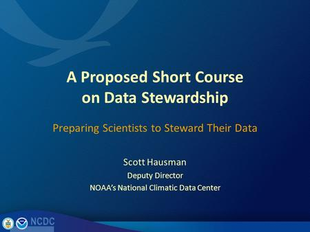 A Proposed Short Course on Data Stewardship Scott Hausman Deputy Director NOAA's National Climatic Data Center Preparing Scientists to Steward Their Data.