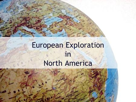 European Exploration in North America. Essential Quesion Why and how did European explore the Americas and where did they build their first colonies?
