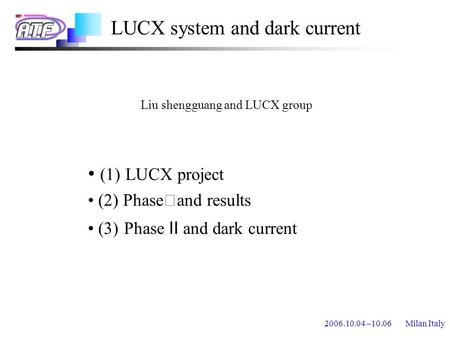 2006.10.04 –10.06 Milan Italy LUCX system and dark current (1) LUCX project (2) Phase Ⅰ and results (3) Phase Ⅱ and dark current Liu shengguang and LUCX.