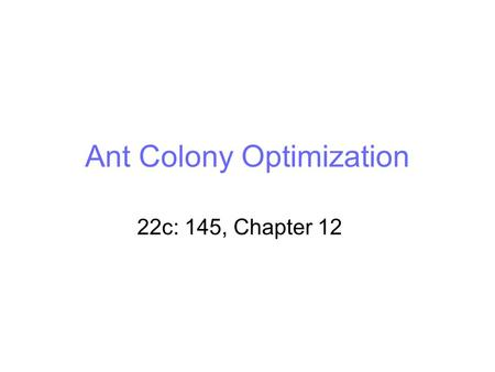 Ant Colony Optimization 22c: 145, Chapter 12. Outline Introduction (Swarm intelligence) Natural behavior of ants First Algorithm: Ant System Improvements.
