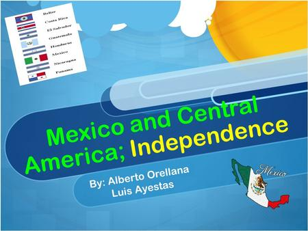 Mexico and Central America; Independence By: Alberto Orellana Luis Ayestas.