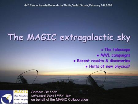 44 th Rencontres de Moriond - La Thuile, Valle d'Aosta, February 1-8, 2009 The MAGICextragalactic sky The MAGIC extragalactic sky Barbara De Lotto Università.
