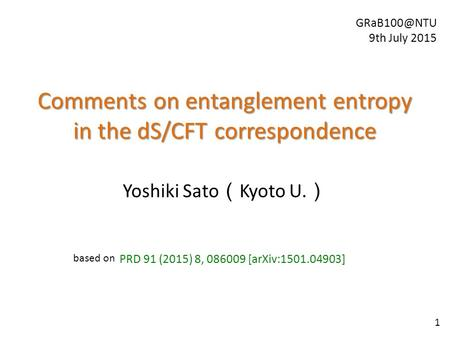 Comments on entanglement entropy in the dS/CFT correspondence Yoshiki Sato ( Kyoto U. ) PRD 91 (2015) 8, 086009 [arXiv:1501.04903] 9th July.