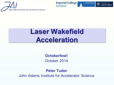 Octoberfest! October 2014 Peter Tudor John Adams Institute for Accelerator Science Laser Wakefield Acceleration.